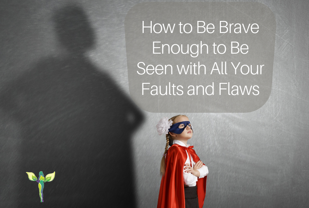 How to Be Brave Enough to Be Seen with All Your Faults and Flaws