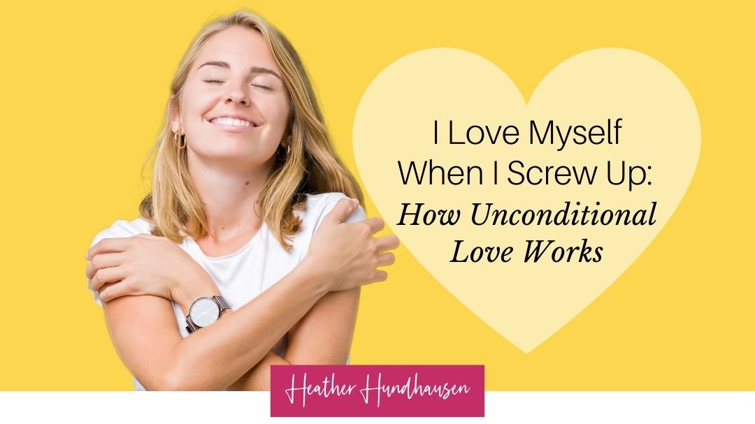 I Love Myself When I Screw Up: How Unconditional Love Works