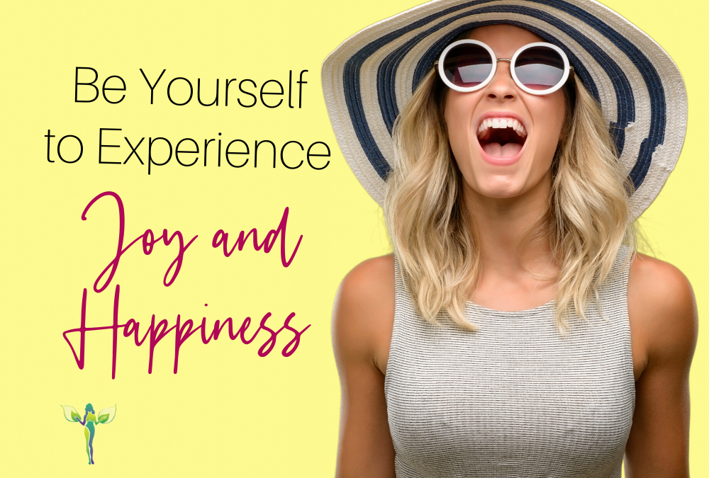 Be Yourself to Experience Joy and Happiness