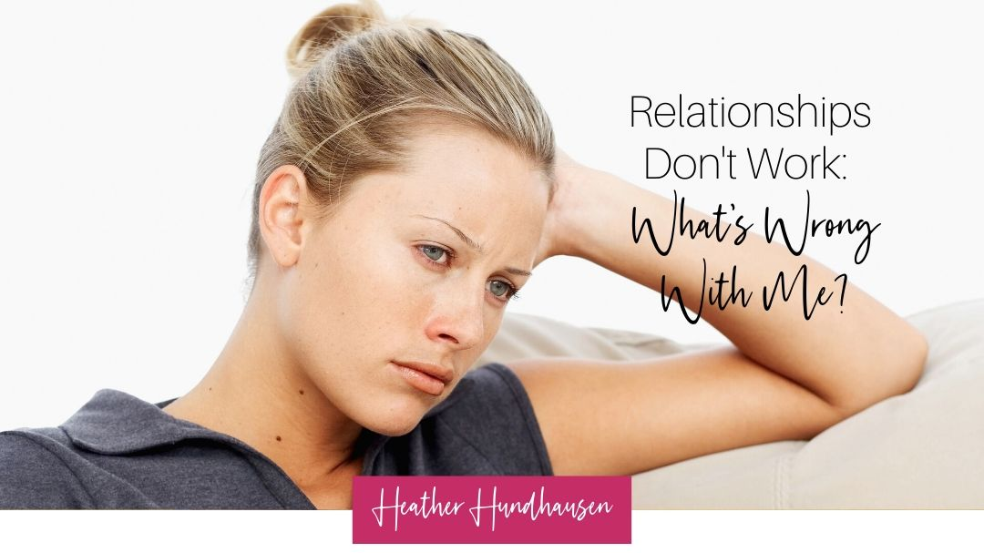 Relationships Don't Work: What's Wrong With Me?